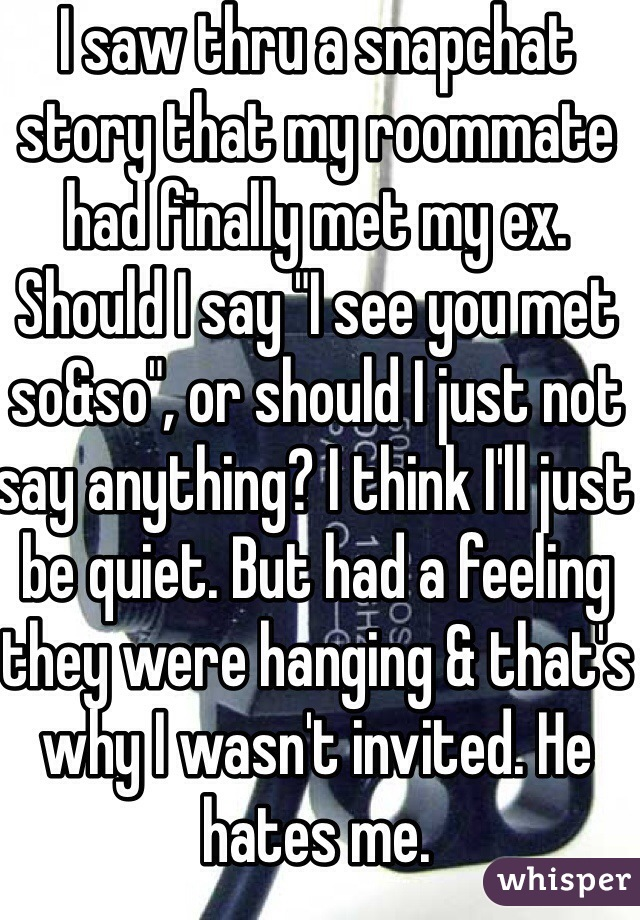 """I saw thru a snapchat story that my roommate had finally met my ex. Should I say """"I see you met so&so"""", or should I just not say anything? I think I'll just be quiet. But had a feeling they were hanging & that's why I wasn't invited. He hates me."""