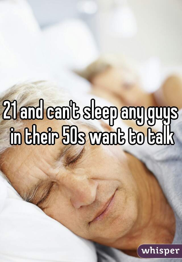 21 and can't sleep any guys in their 50s want to talk