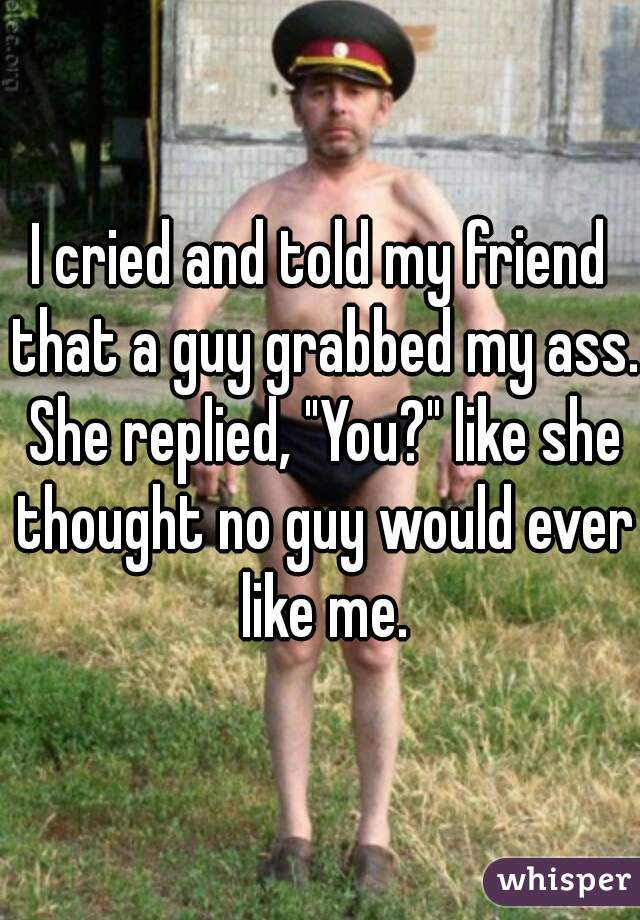 """I cried and told my friend that a guy grabbed my ass. She replied, """"You?"""" like she thought no guy would ever like me."""