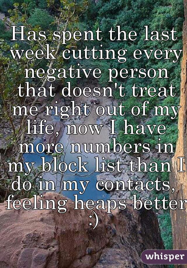 Has spent the last week cutting every negative person that doesn't treat me right out of my life, now I have more numbers in my block list than I do in my contacts,  feeling heaps better :)