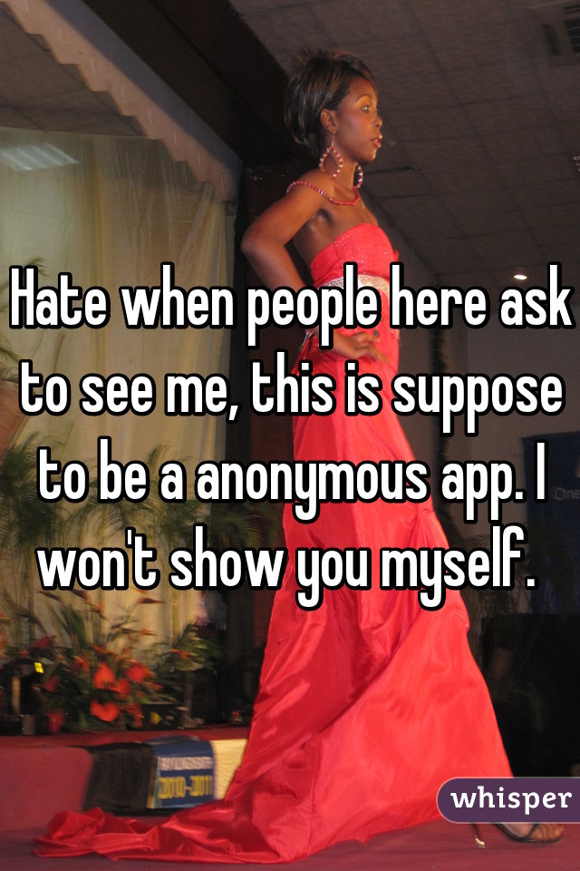 Hate when people here ask to see me, this is suppose to be a anonymous app. I won't show you myself.