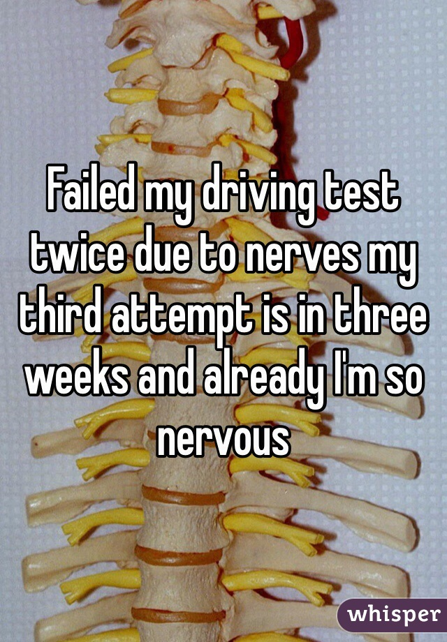 Failed my driving test twice due to nerves my third attempt is in three weeks and already I'm so nervous