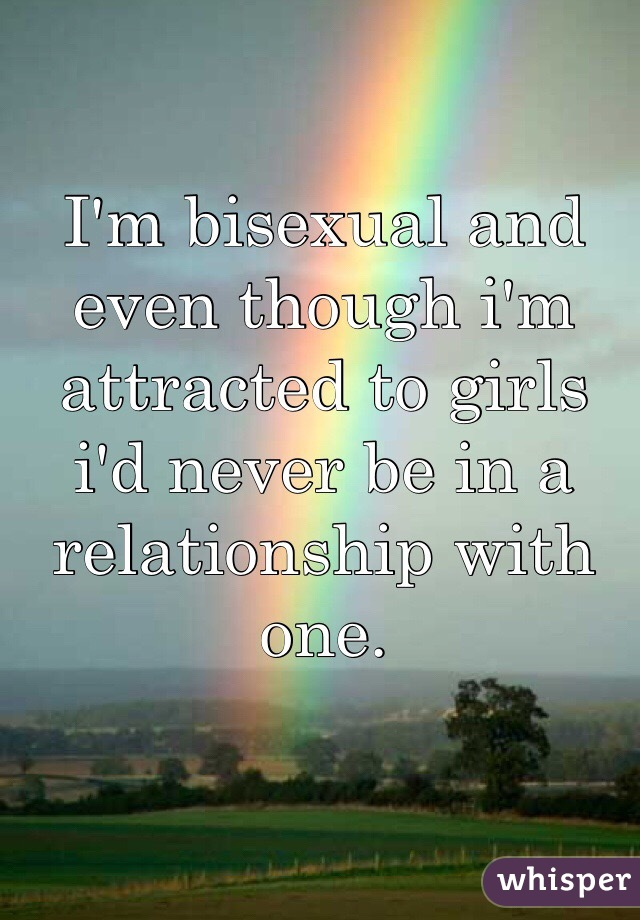 I'm bisexual and even though i'm attracted to girls i'd never be in a relationship with one.