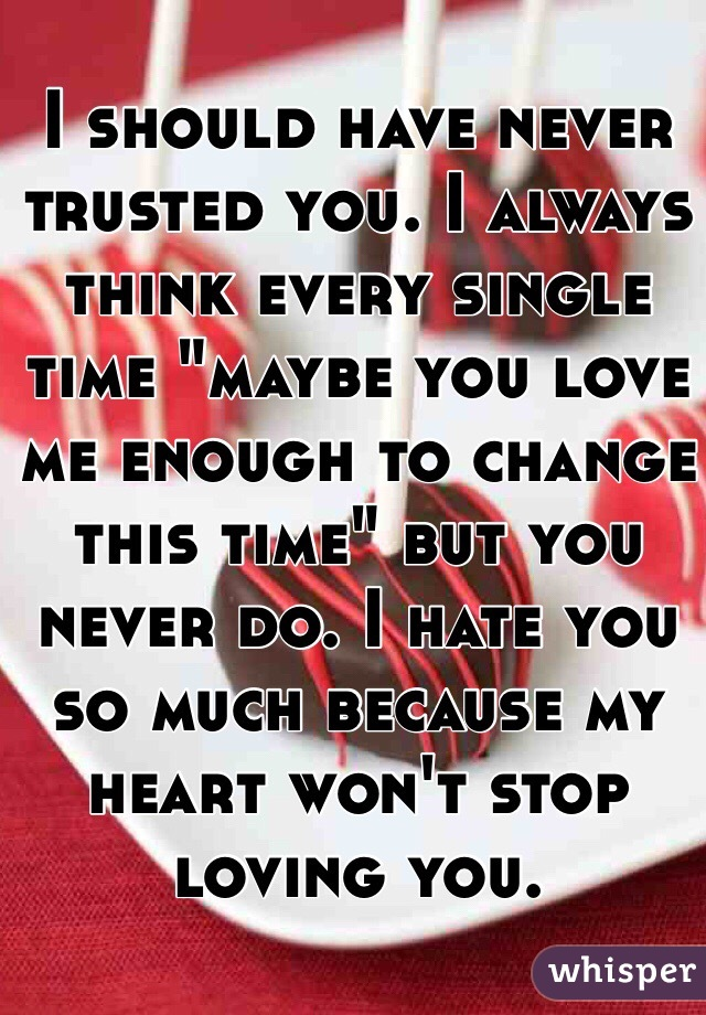 """I should have never trusted you. I always think every single time """"maybe you love me enough to change this time"""" but you never do. I hate you so much because my heart won't stop loving you."""