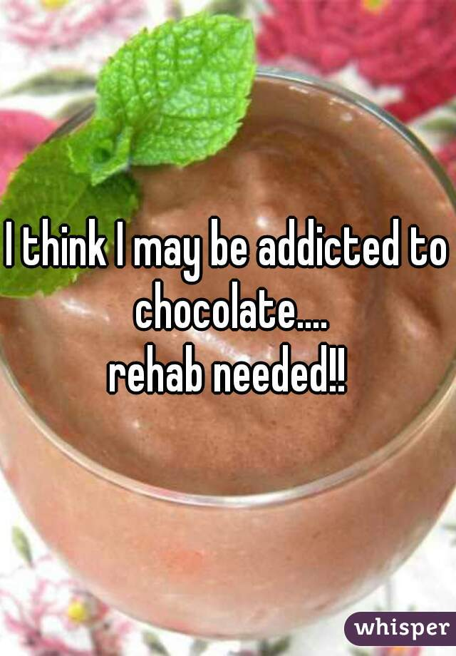 I think I may be addicted to chocolate.... rehab needed!!