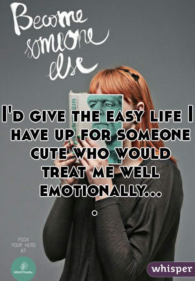 I'd give the easy life I have up for someone cute who would treat me well emotionally....