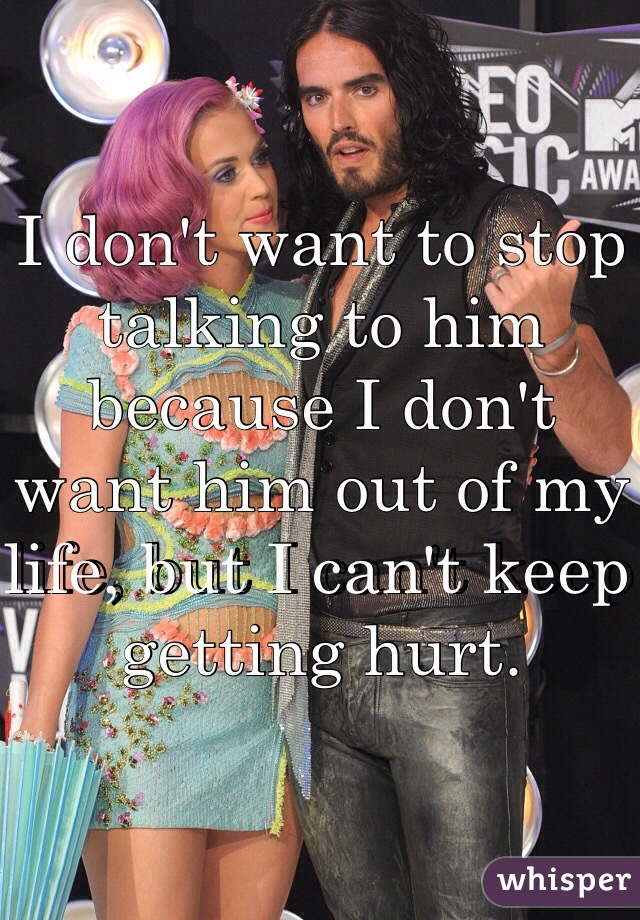 I don't want to stop talking to him because I don't want him out of my life, but I can't keep getting hurt.