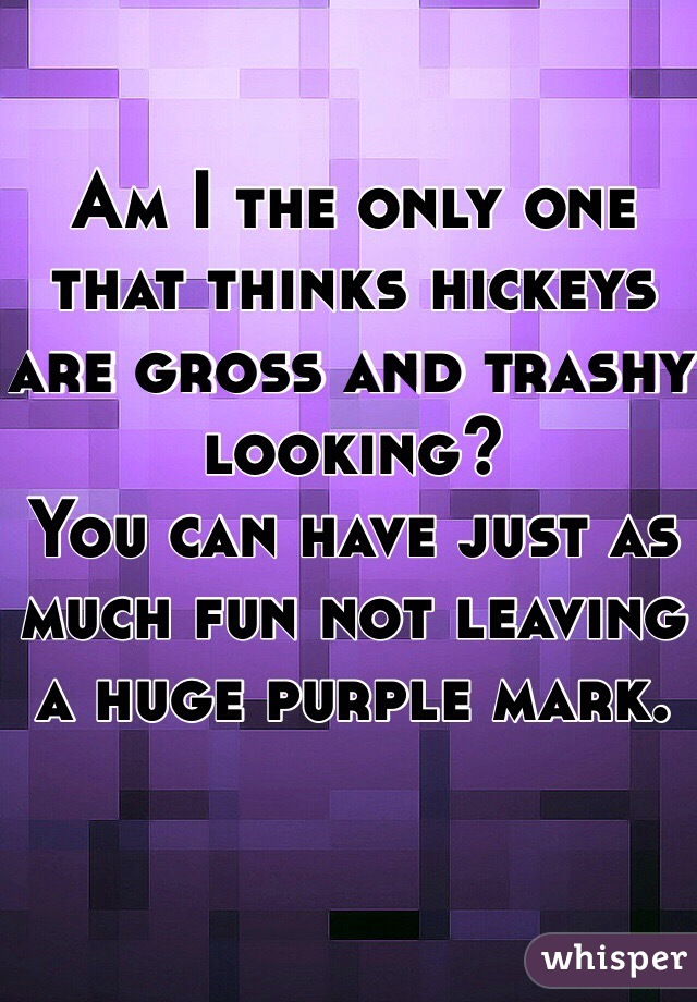 Am I the only one that thinks hickeys are gross and trashy looking? You can have just as much fun not leaving a huge purple mark.