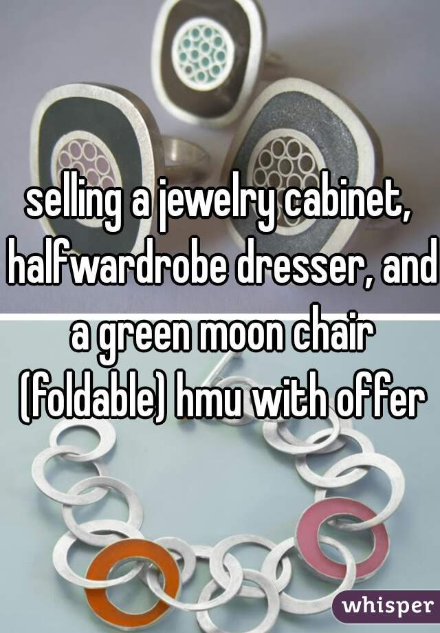 selling a jewelry cabinet, halfwardrobe dresser, and a green moon chair (foldable) hmu with offer