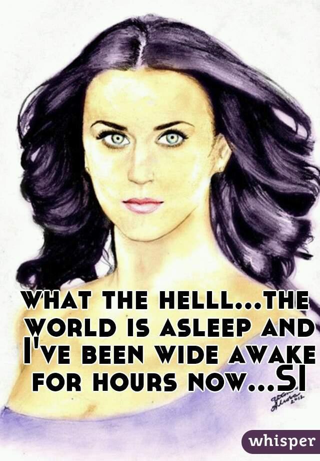 what the helll...the world is asleep and I've been wide awake for hours now...SI