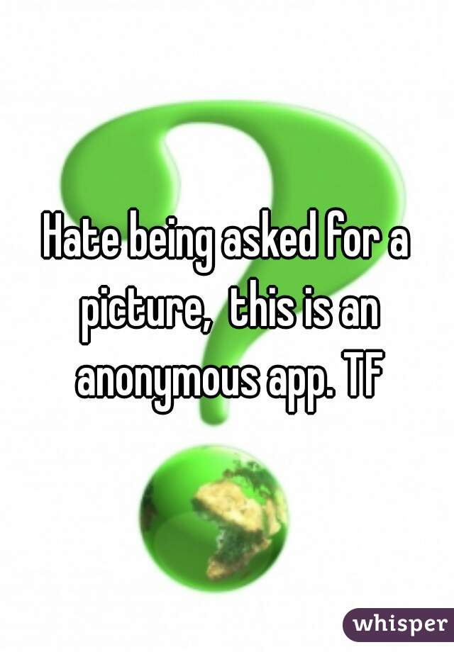 Hate being asked for a picture,  this is an anonymous app. TF