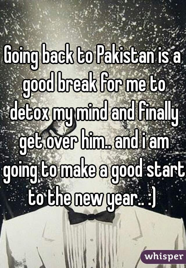 Going back to Pakistan is a good break for me to detox my mind and finally get over him.. and i am going to make a good start to the new year.. :)