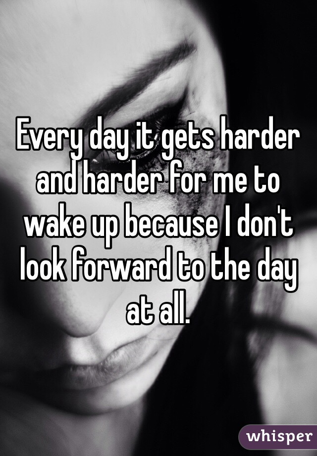 Every day it gets harder and harder for me to wake up because I don't look forward to the day at all.