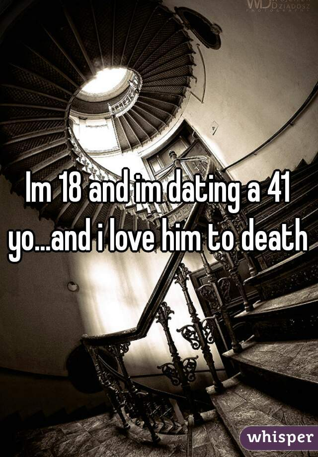Im 18 and im dating a 41 yo...and i love him to death