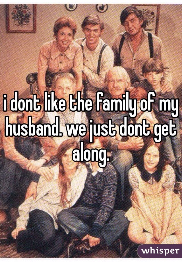 i dont like the family of my husband. we just dont get along.