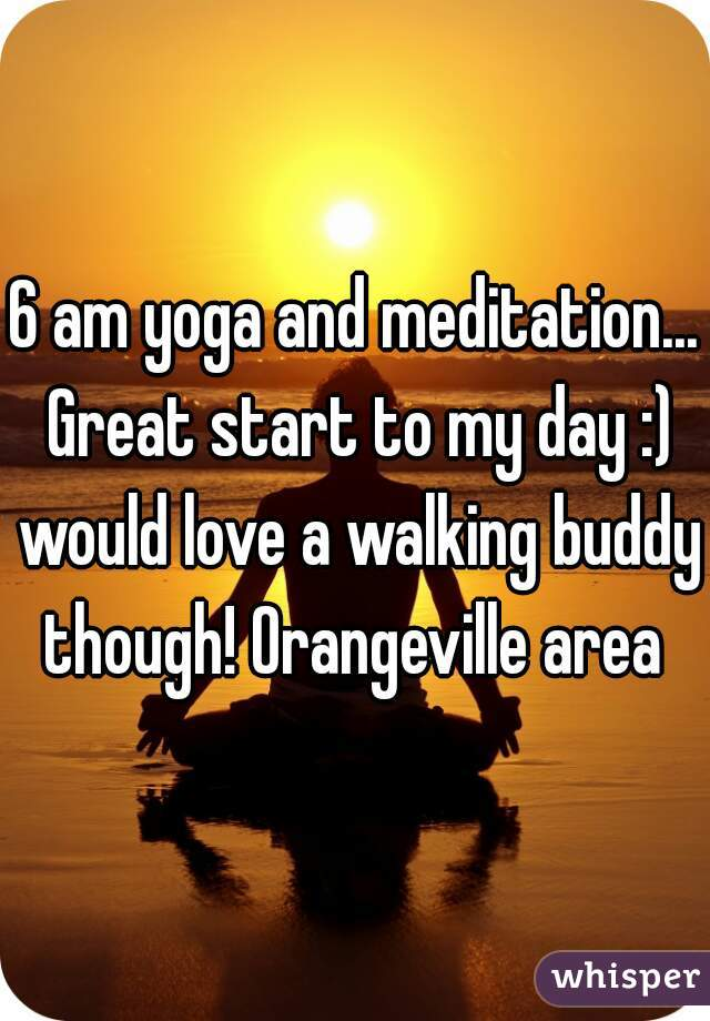 6 am yoga and meditation... Great start to my day :) would love a walking buddy though! Orangeville area