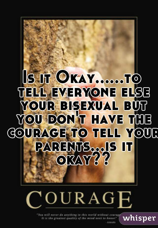 Is it Okay......to tell everyone else your bisexual but you don't have the courage to tell your parents...is it okay??