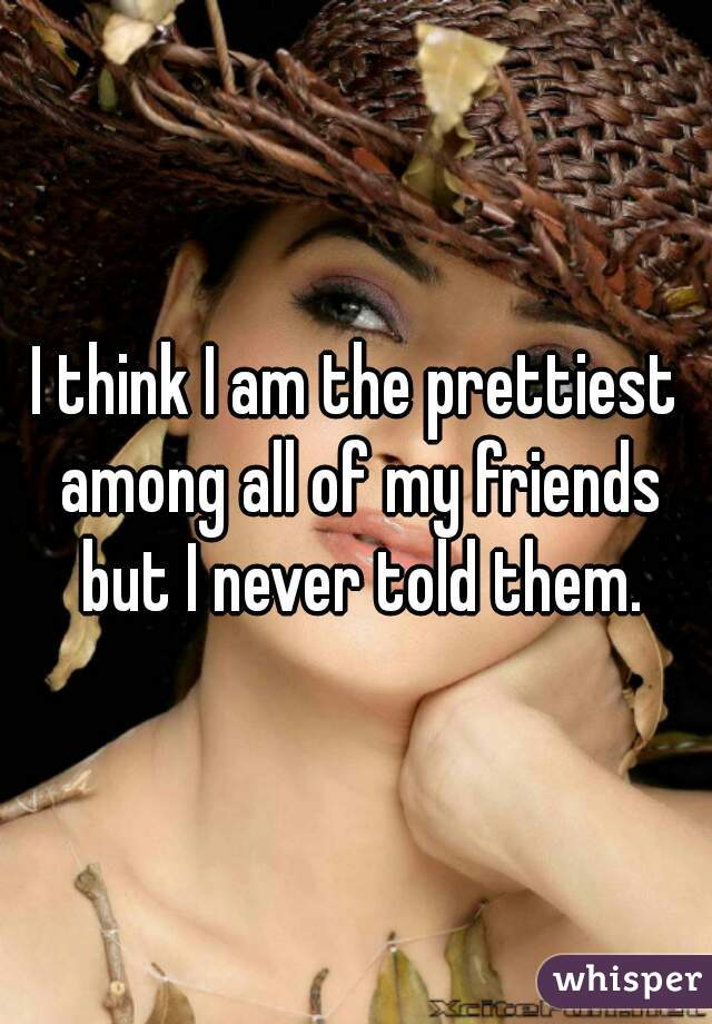 I think I am the prettiest among all of my friends but I never told them.