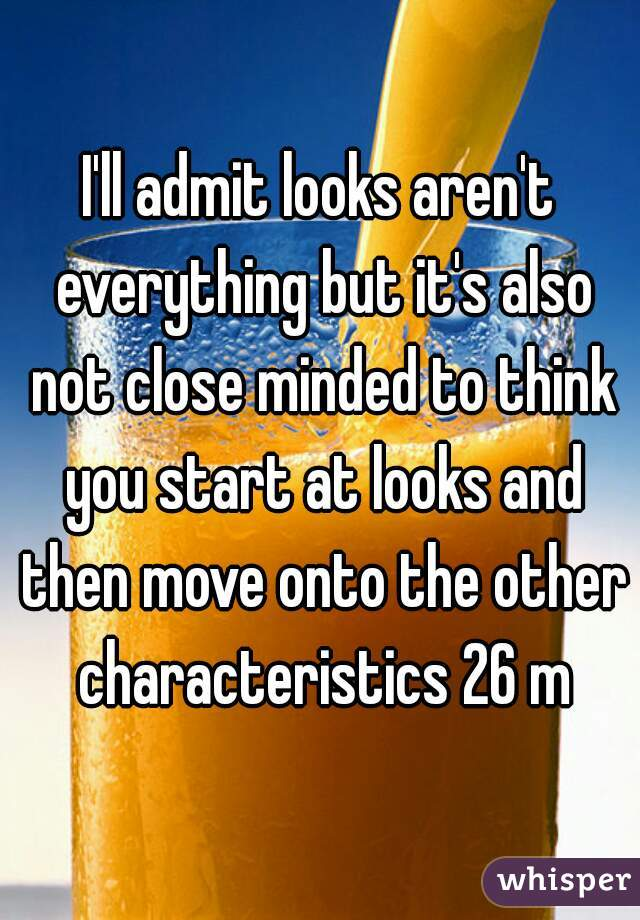 I'll admit looks aren't everything but it's also not close minded to think you start at looks and then move onto the other characteristics 26 m