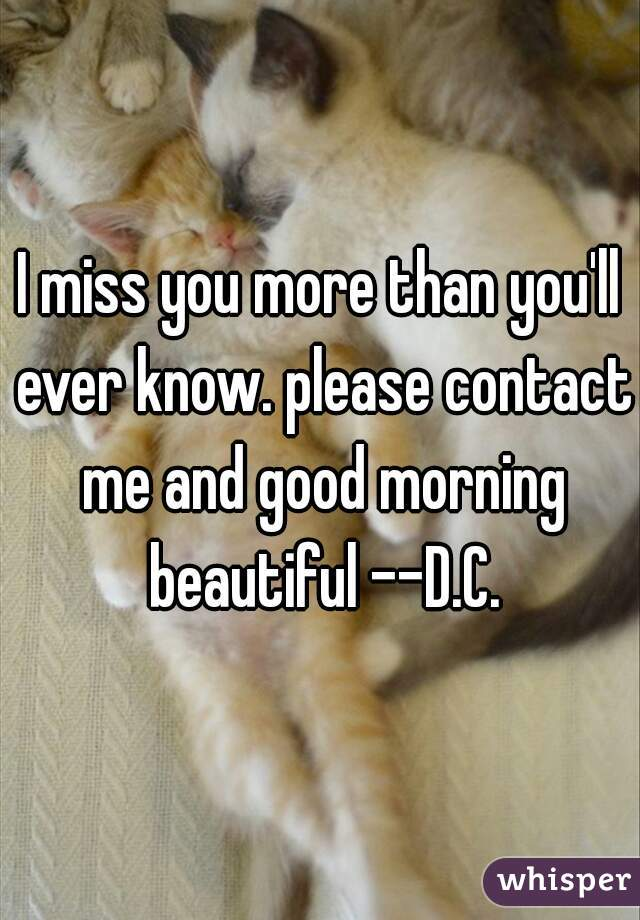 I miss you more than you'll ever know. please contact me and good morning beautiful --D.C.