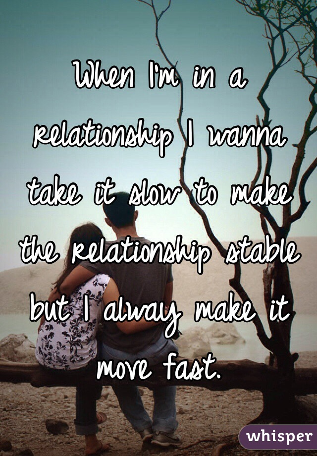 When I'm in a relationship I wanna take it slow to make the relationship stable but I alway make it move fast.