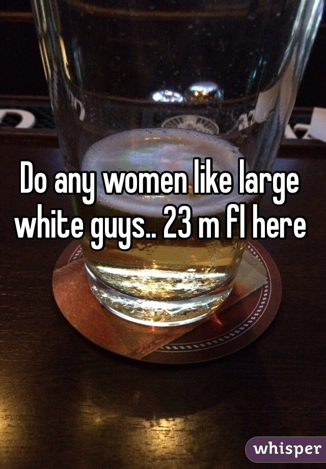 Do any women like large white guys.. 23 m fl here