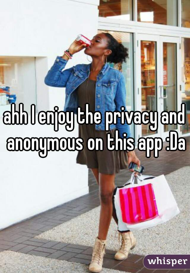 ahh I enjoy the privacy and anonymous on this app :Da