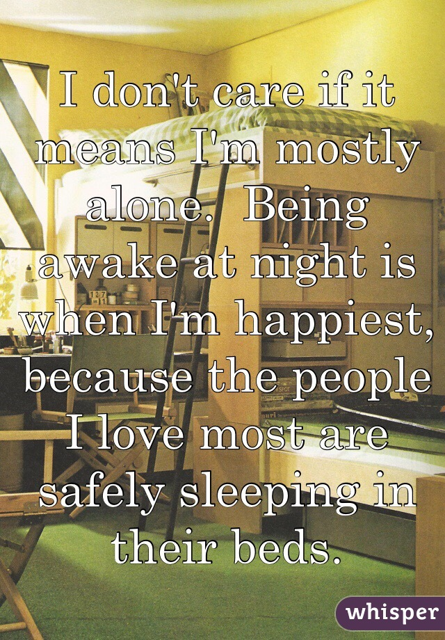 I don't care if it means I'm mostly alone.  Being awake at night is when I'm happiest, because the people I love most are safely sleeping in their beds.