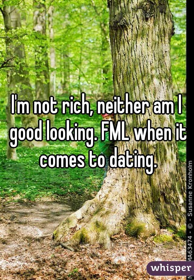 I'm not rich, neither am I good looking. FML when it comes to dating.