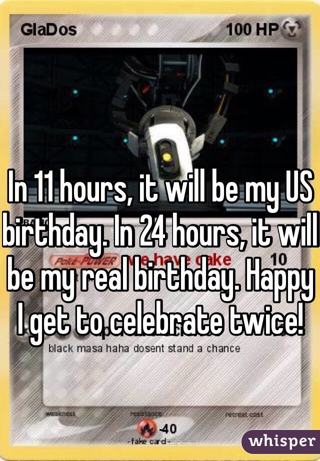In 11 hours, it will be my US birthday. In 24 hours, it will be my real birthday. Happy I get to celebrate twice!