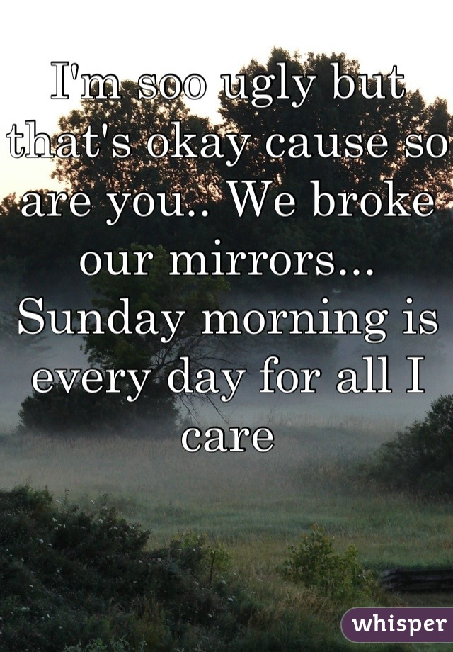 I'm soo ugly but that's okay cause so are you.. We broke our mirrors... Sunday morning is every day for all I care