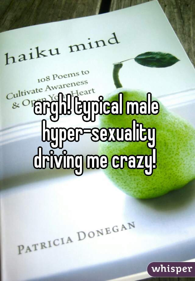 argh! typical male  hyper-sexuality driving me crazy!