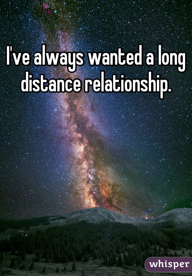 I've always wanted a long distance relationship.