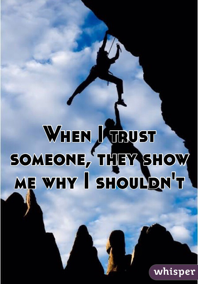 When I trust someone, they show me why I shouldn't