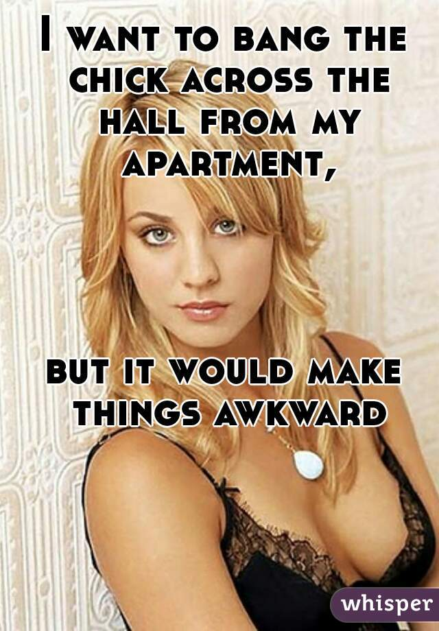 I want to bang the chick across the hall from my apartment,     but it would make things awkward
