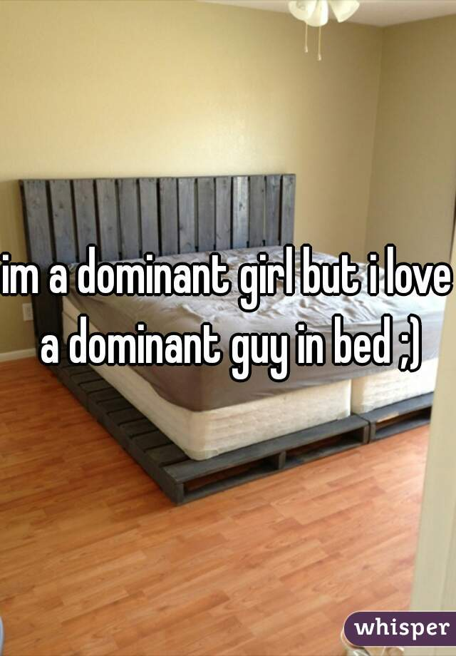 im a dominant girl but i love a dominant guy in bed ;)