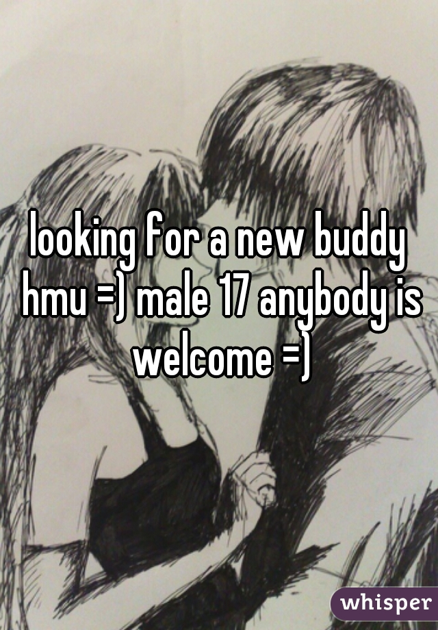 looking for a new buddy hmu =) male 17 anybody is welcome =)