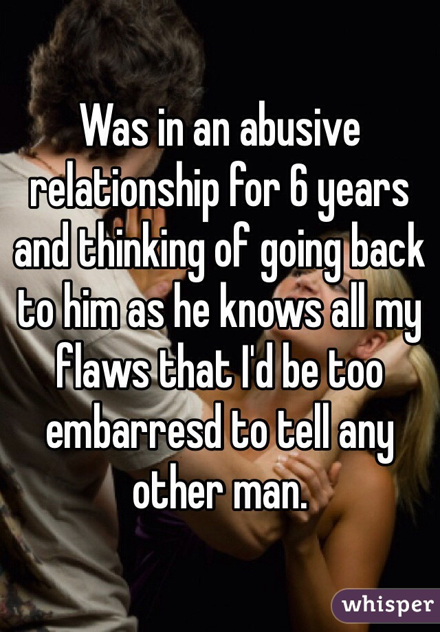 Was in an abusive relationship for 6 years and thinking of going back to him as he knows all my flaws that I'd be too embarresd to tell any other man.