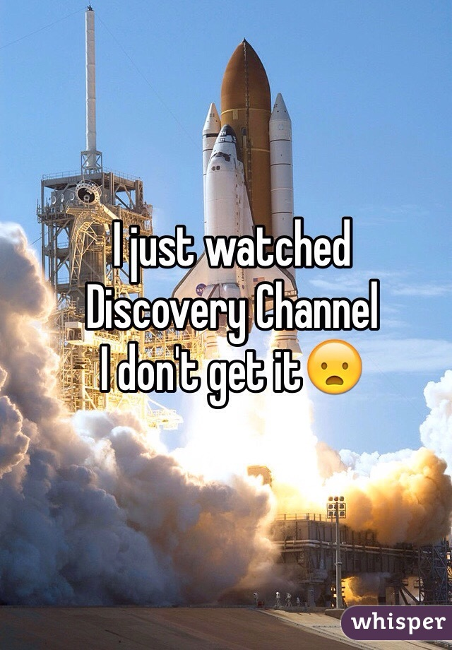 I just watched  Discovery Channel I don't get it😦