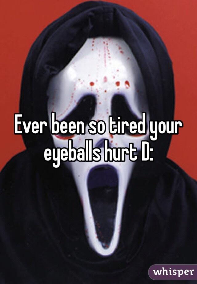 Ever been so tired your eyeballs hurt D: