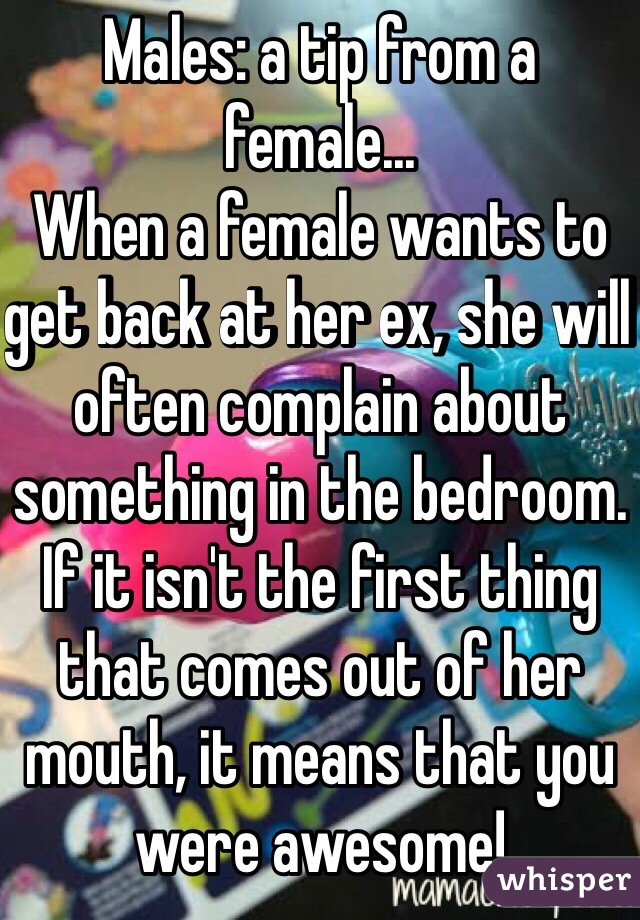 Males: a tip from a female... When a female wants to get back at her ex, she will often complain about something in the bedroom. If it isn't the first thing that comes out of her mouth, it means that you were awesome!