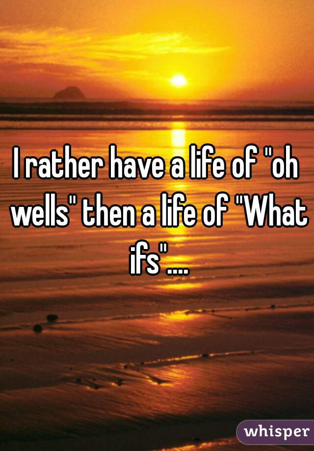"""I rather have a life of """"oh wells"""" then a life of """"What ifs""""...."""