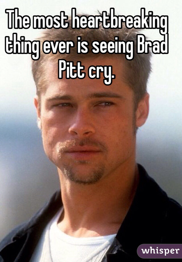 The most heartbreaking thing ever is seeing Brad Pitt cry.