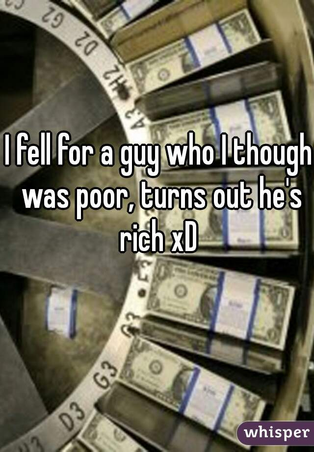 I fell for a guy who I though was poor, turns out he's rich xD