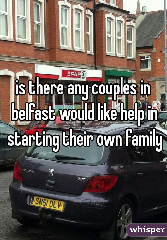 is there any couples in belfast would like help in starting their own family