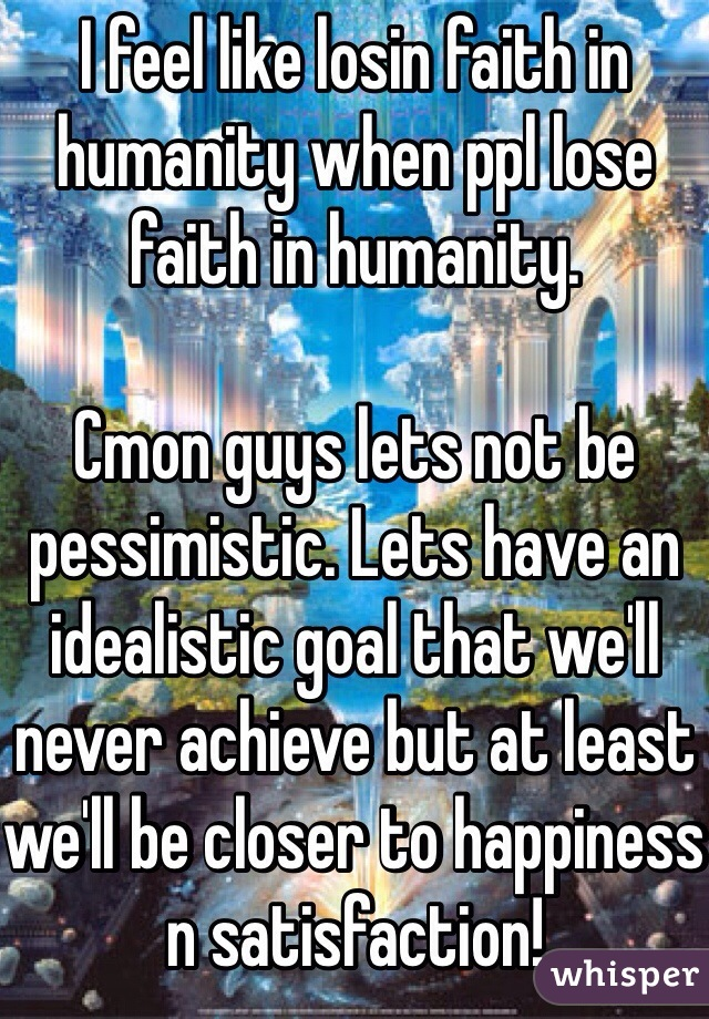 I feel like losin faith in humanity when ppl lose faith in humanity.  Cmon guys lets not be pessimistic. Lets have an idealistic goal that we'll never achieve but at least we'll be closer to happiness n satisfaction!
