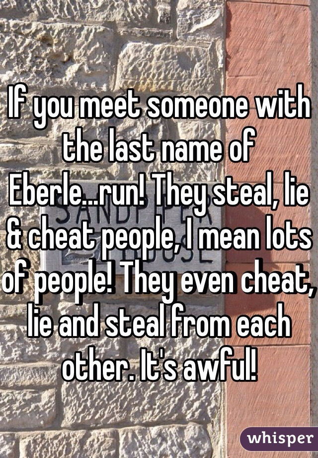 If you meet someone with the last name of Eberle...run! They steal, lie & cheat people, I mean lots of people! They even cheat, lie and steal from each other. It's awful!