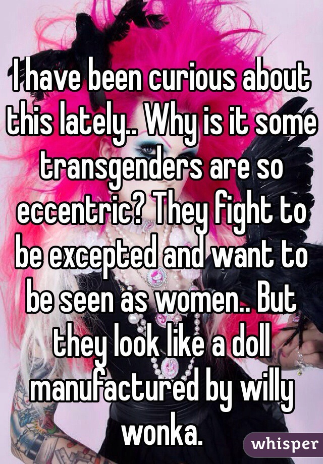 I have been curious about this lately.. Why is it some transgenders are so eccentric? They fight to be excepted and want to be seen as women.. But they look like a doll manufactured by willy wonka.