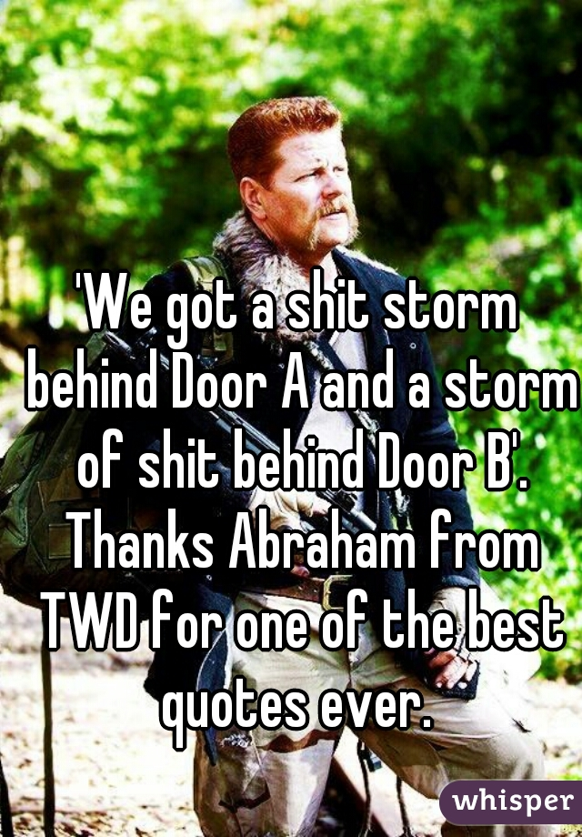 'We got a shit storm behind Door A and a storm of shit behind Door B'. Thanks Abraham from TWD for one of the best quotes ever.