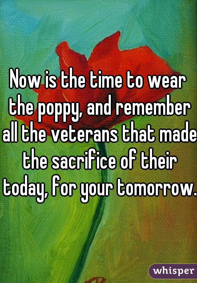 Now is the time to wear the poppy, and remember all the veterans that made the sacrifice of their today, for your tomorrow.